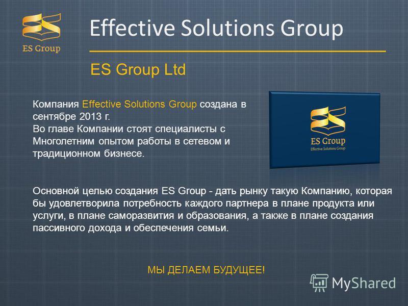 ES Group Ltd Компания Effective Solutions Group создана в сентябре 2013 г. Во главе Компании стоят специалисты с Многолетним опытом работы в сетевом и традиционном бизнесе. Основной целью создания ES Group - дать рынку такую Компанию, которая бы удов
