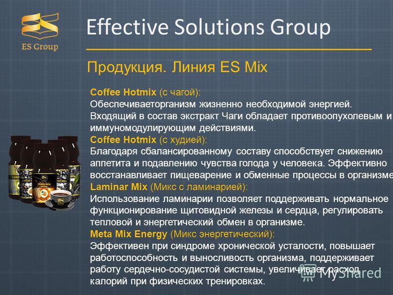 Продукция. Линия ES Mix Effective Solutions Group Coffee Hotmix (с чагой): Обеспечиваеторганизм жизненно необходимой энергией. Входящий в состав экстракт Чаги обладает противоопухолевым и иммуномодулирующим действиями. Coffee Hotmix (с худией): Благо