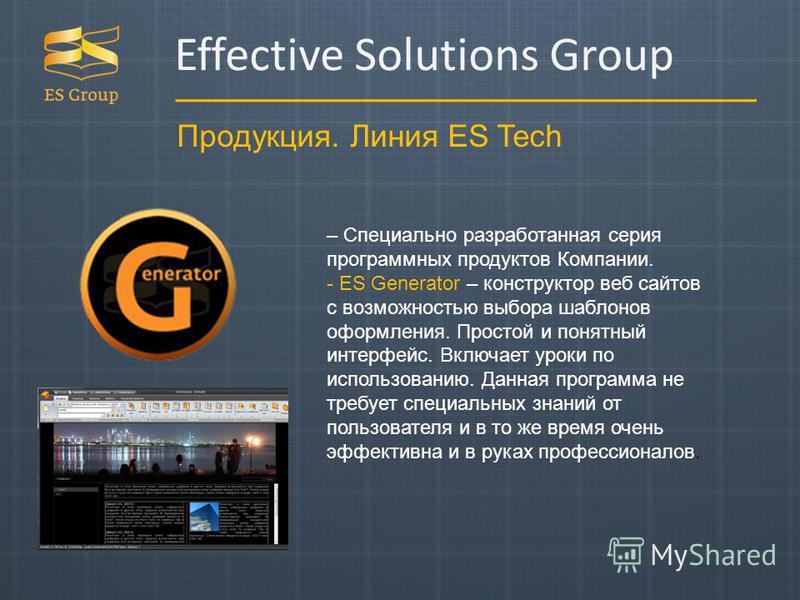 Продукция. Линия ES Tech – Специально разработанная серия программных продуктов Компании. - ES Generator – конструктор веб сайтов с возможностью выбора шаблонов оформления. Простой и понятный интерфейс. Включает уроки по использованию. Данная програм