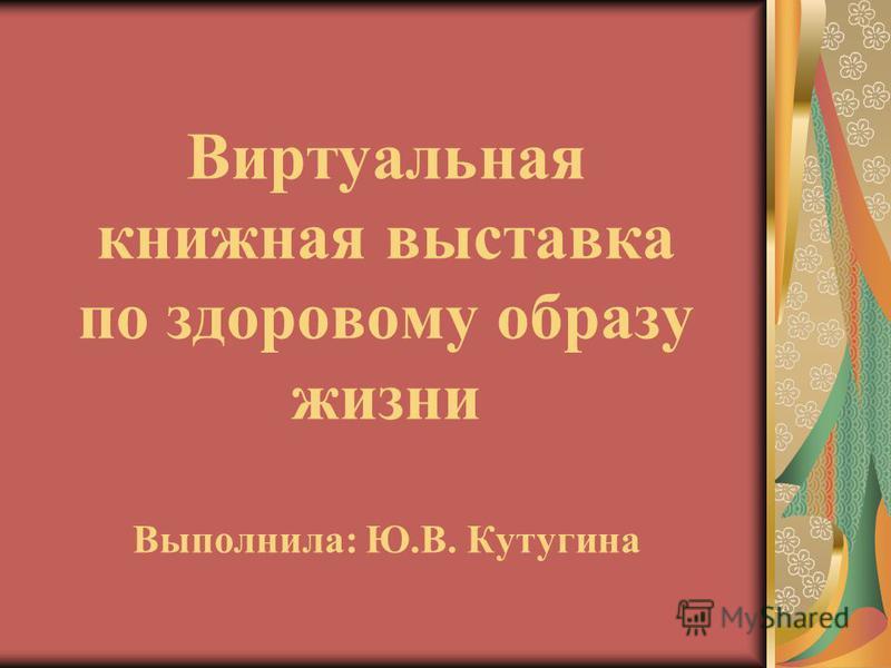 Виртуальная книжная выставка по здоровому образу жизни Выполнила: Ю.В. Кутугина