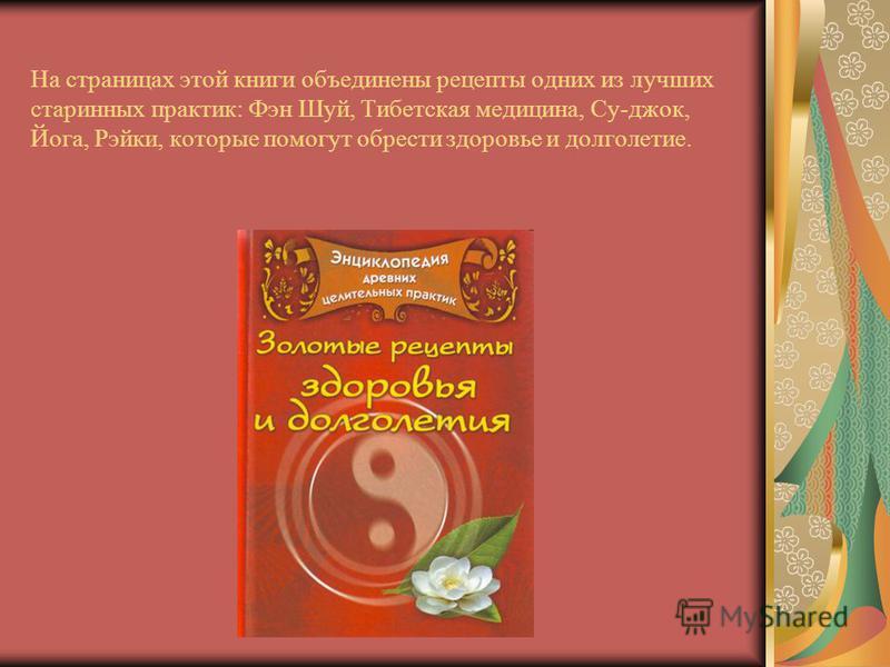 На страницах этой книги объединены рецепты одних из лучших старинных практик: Фэн Шуй, Тибетская медицина, Су-джок, Йога, Рэйки, которые помогут обрести здоровье и долголетие.
