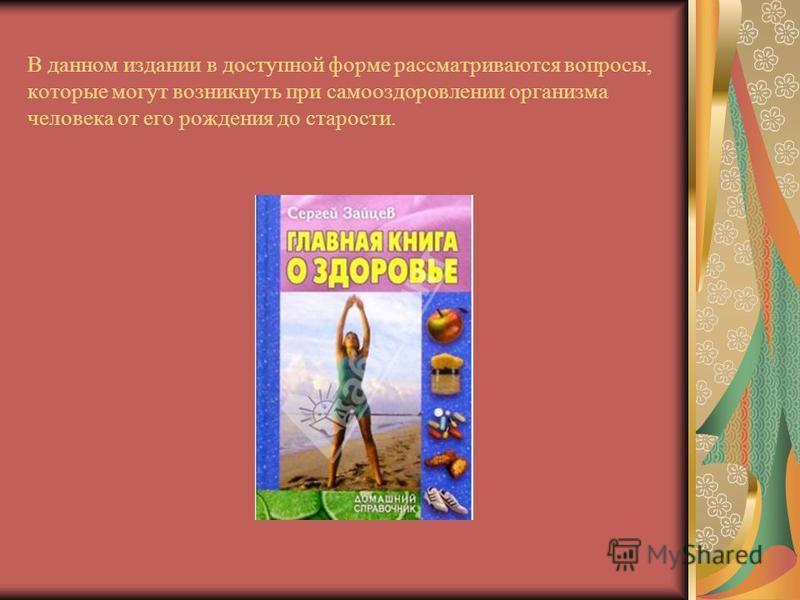 В данном издании в доступной форме рассматриваются вопросы, которые могут возникнуть при само оздоровлении организма человека от его рождения до старости.