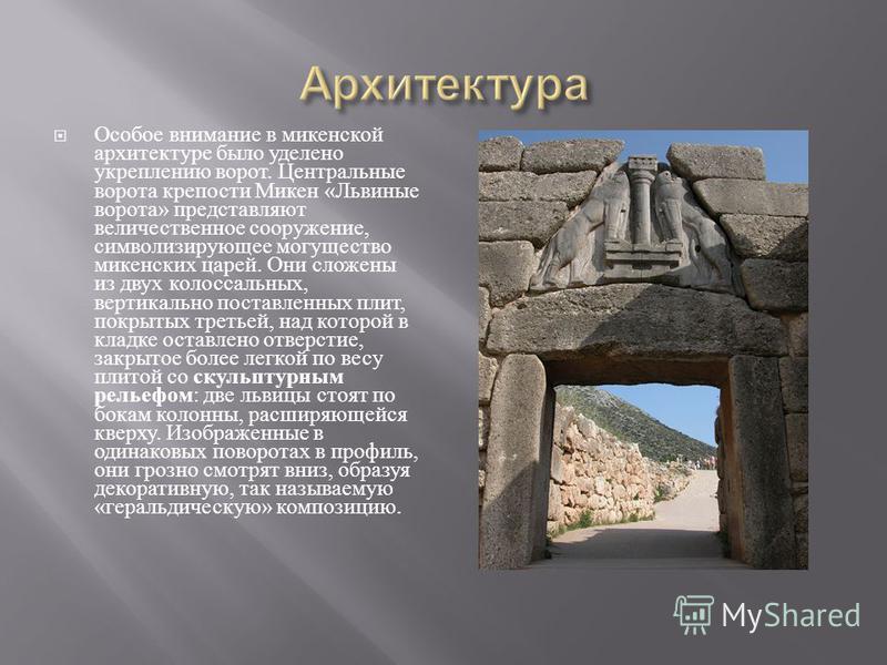 Особое внимание в микенской архитектуре было уделено укреплению ворот. Центральные ворота крепости Микен « Львиные ворота » представляют величественное сооружение, символизирующее могущество микенских царей. Они сложены из двух колоссальных, вертикал