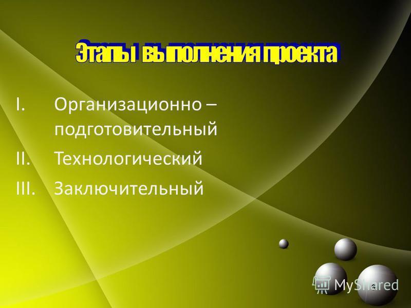 I.Организационно – подготовительный II.Технологический III.Заключительный 6