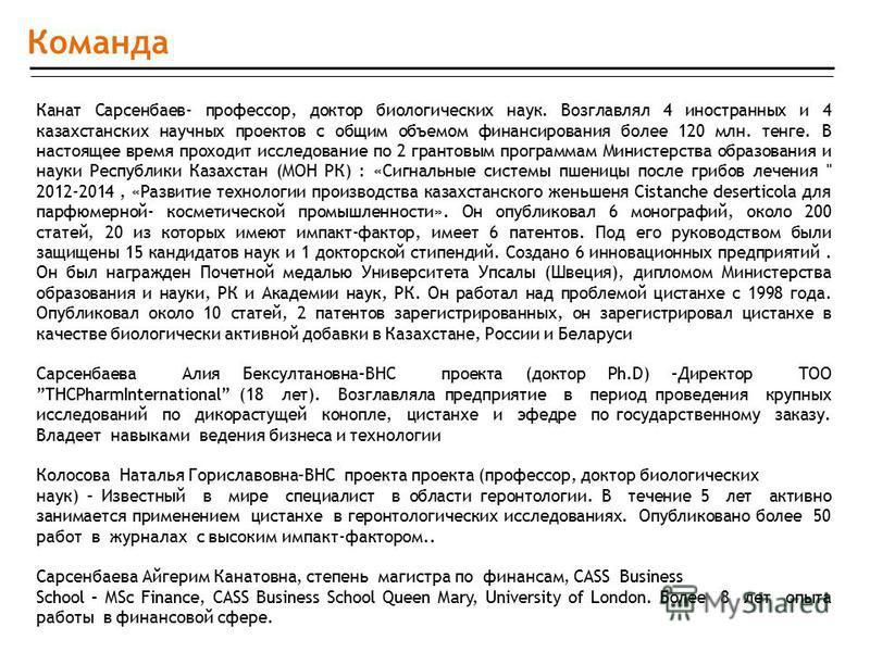 Команда Канат Сарсенбаев- профессор, доктор биологических наук. Возглавлял 4 иностранных и 4 казахстанских научных проектов с общим объемом финансирования более 120 млн. тенге. В настоящее время проходит исследование по 2 грантовым программам Министе