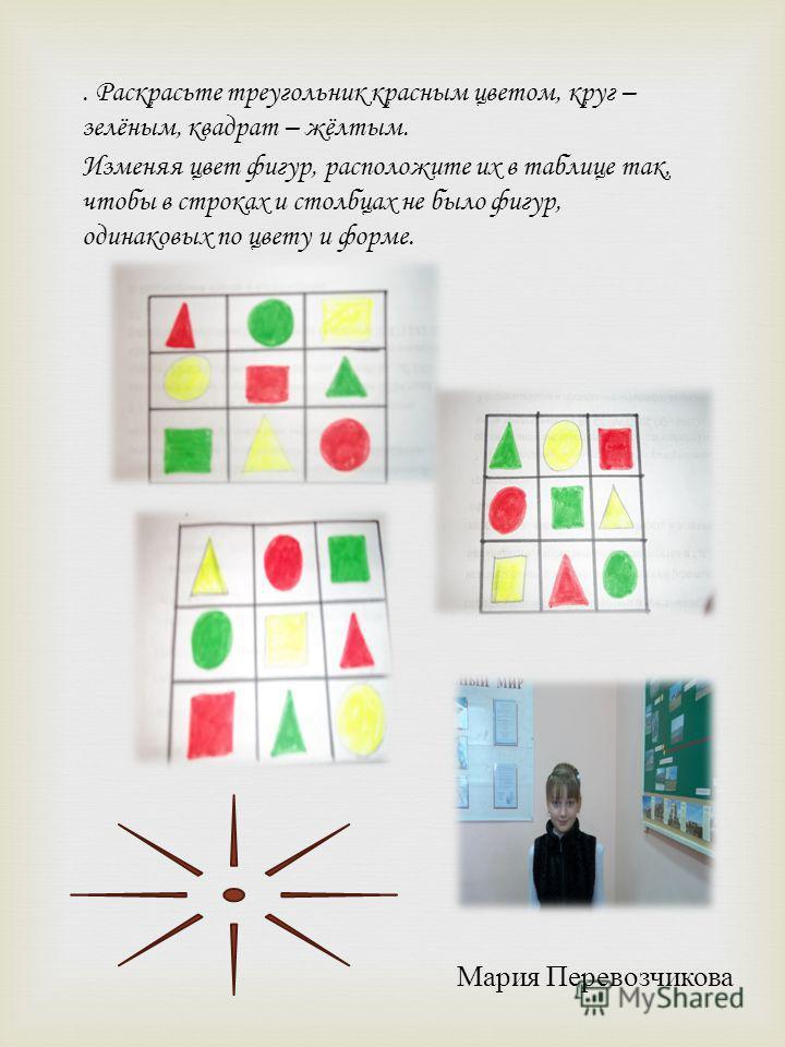 . Раскрасьте треугольник красным цветом, круг – зелёным, квадрат – жёлтым. Изменяя цвет фигур, расположите их в таблице так, чтобы в строках и столбцах не было фигур, одинаковых по цвету и форме. Мария Перевозчикова