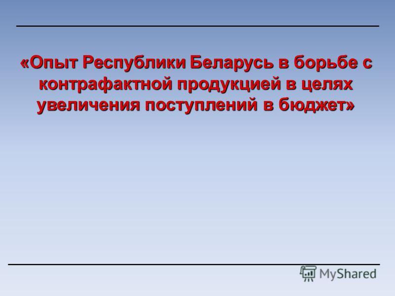 «Опыт Республики Беларусь в борьбе с контрафактной продукцией в целях увеличения поступлений в бюджет»