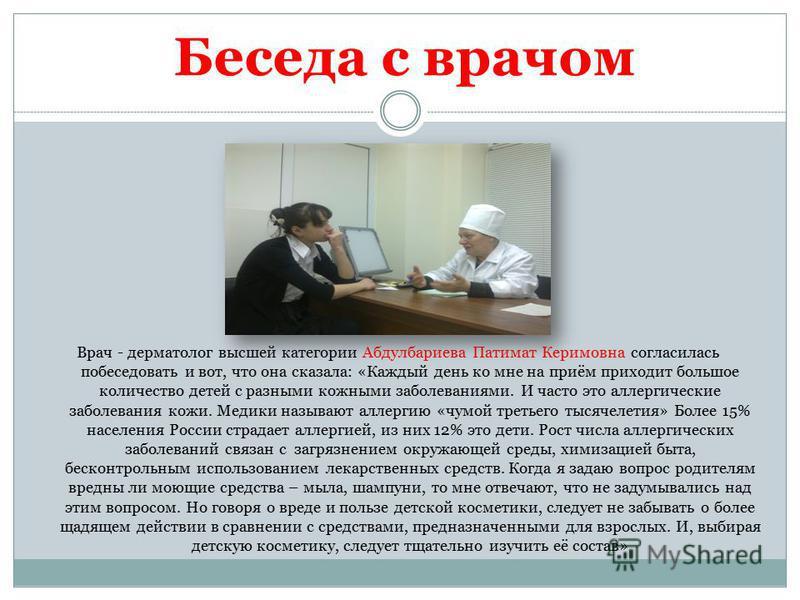 Беседа с врачом Врач - дерматолог высшей категории Абдулбариева Патимат Керимовна согласилась побеседовать и вот, что она сказала: «Каждый день ко мне на приём приходит большое количество детей с разными кожными заболеваниями. И часто это аллергическ