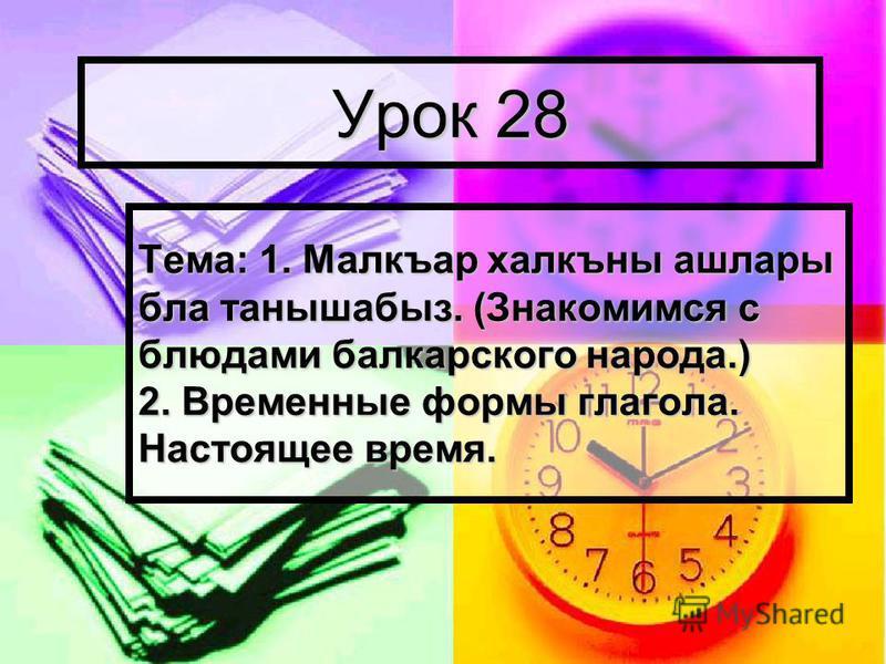 Урок 28 Тема: 1. Малкъар халкъны ашлары бла танышабыл. (Знакомимся с блюдами балкарского народа.) 2. Временные формы глагола. Настоящее время.