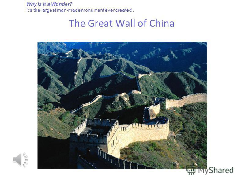 The Great Wall of China Why is it a Wonder? It's the largest man-made monument ever created.