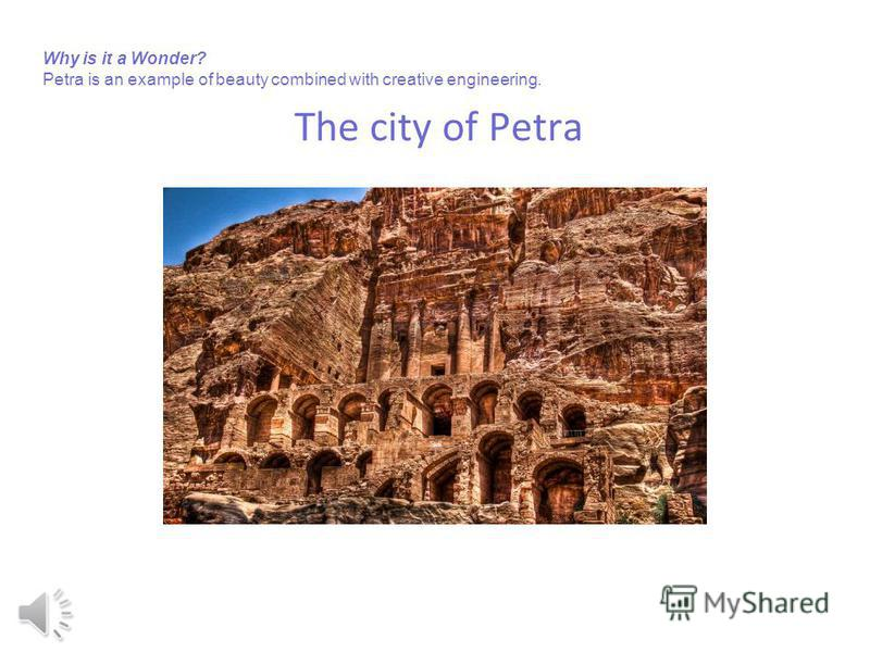 The city of Petra Why is it a Wonder? Petra is an example of beauty combined with creative engineering.