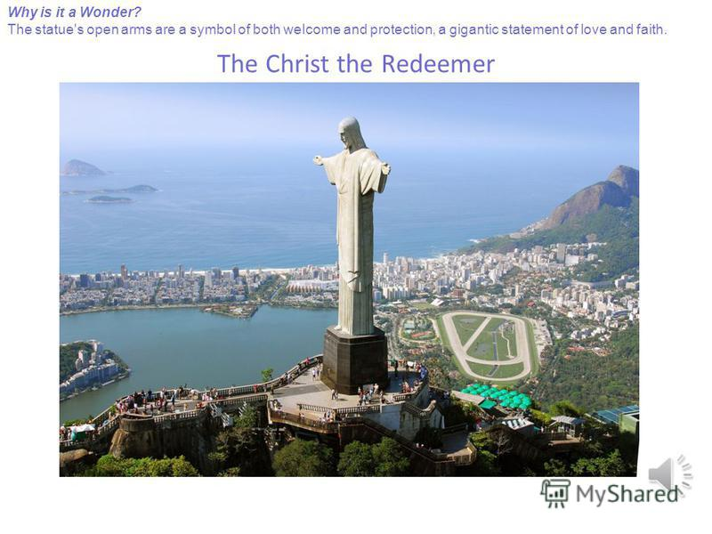 The Christ the Redeemer Why is it a Wonder? The statue's open arms are a symbol of both weIcome and protection, a gigantic statement of love and faith.