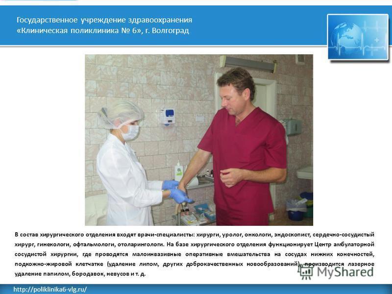 Rusderm.Ru http://poliklinika6-vlg.ru/ Государственное учреждение здравоохранения «Клиническая поликлиника 6», г. Волгоград В состав хирургического отделения входят врачи-специалисты: хирурги, уролог, онкологи, эндоскопист, сердечно-сосудистый хирург
