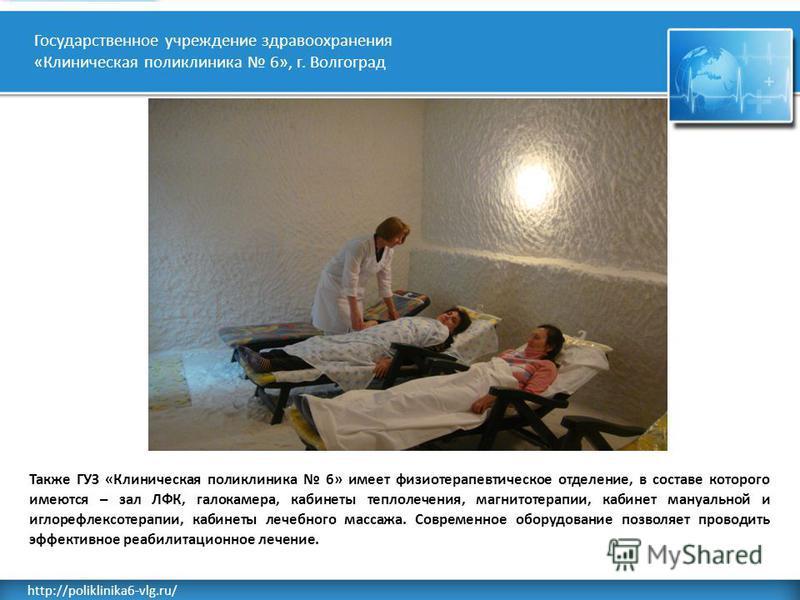 Rusderm.Ru http://poliklinika6-vlg.ru/ Государственное учреждение здравоохранения «Клиническая поликлиника 6», г. Волгоград Также ГУЗ «Клиническая поликлиника 6» имеет физиотерапевтическое отделение, в составе которого имеются – зал ЛФК, галокамера,