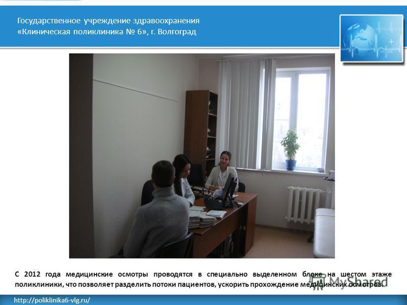Rusderm.Ru http://poliklinika6-vlg.ru/ Государственное учреждение здравоохранения «Клиническая поликлиника 6», г. Волгоград С 2012 года медицинские осмотры проводятся в специально выделенном блоке на шестом этаже поликлиники, что позволяет разделить