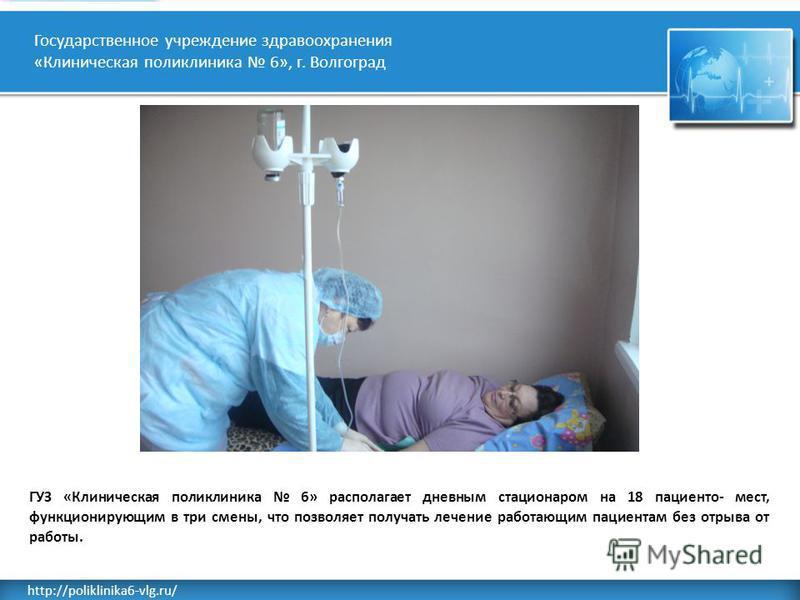 Rusderm.Ru http://poliklinika6-vlg.ru/ Государственное учреждение здравоохранения «Клиническая поликлиника 6», г. Волгоград ГУЗ «Клиническая поликлиника 6» располагает дневным стационаром на 18 пациента- мест, функционирующим в три смены, что позволя