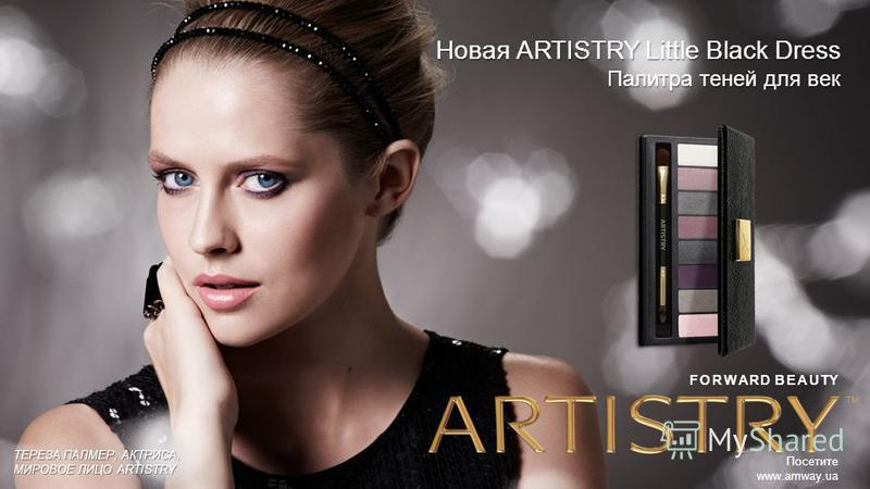 ТЕРЕЗА ПАЛМЕР, АКТРИСА, МИРОВОЕ ЛИЦО ARTISTRY Посетите www.amway.ua Новая ARTISTRY Little Black Dress Палитра теней для век FORWARD BEAUTY