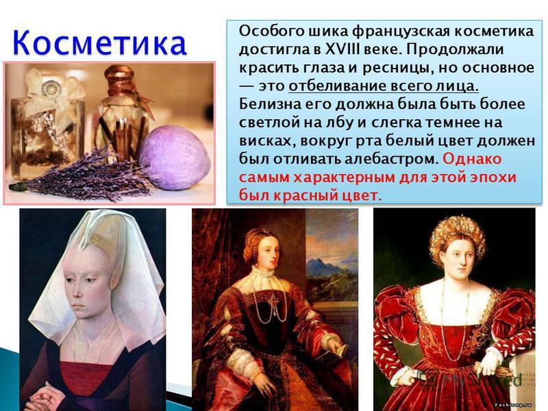 Особого шика французская косметика достигла в XVIII веке. Продолжали красить глаза и ресницы, но основное это отбеливание всего лица. Белизна его должна была быть более светлой на лбу и слегка темнее на висках, вокруг рта белый цвет должен был отли