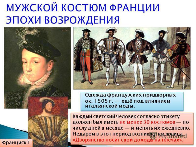 Одежда французских придворных ок. 1505 г. ещё под влиянием итальянской моды. Одежда французских придворных ок. 1505 г. ещё под влиянием итальянской моды. Франциск I Каждый светский человек согласно этикету должен был иметь не менее 30 костюмов по чис