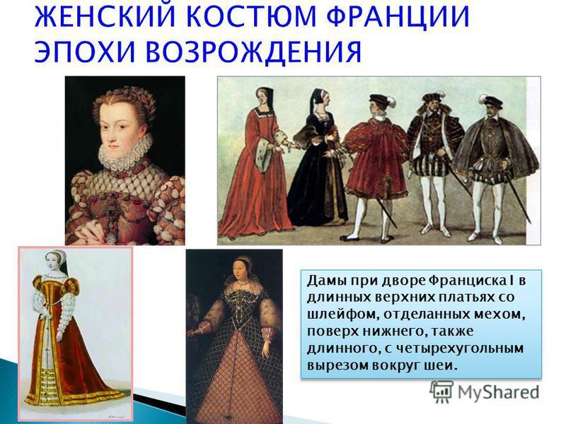 Дамы при дворе Франциска I в длинных верхних платьях со шлейфом, отделанных мехом, поверх нижнего, также длинного, с четырехугольным вырезом вокруг шеи.