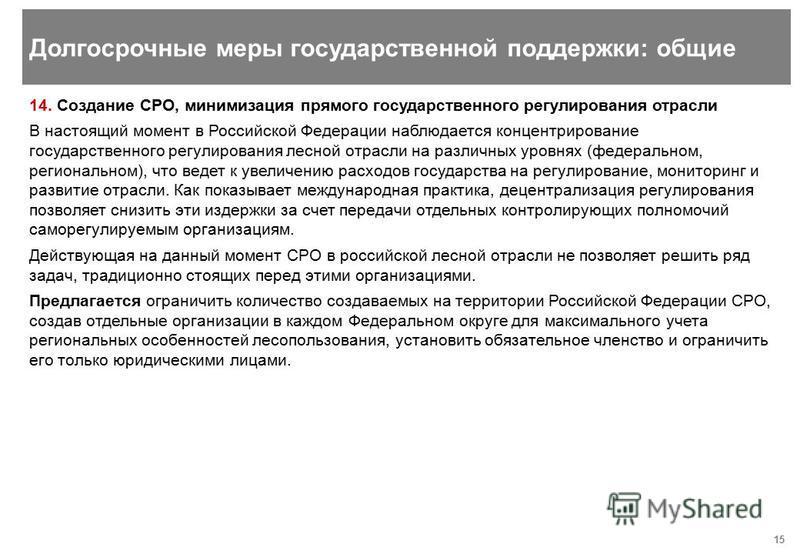 15 14. Создание СРО, минимизация прямого государственного регулирования отрасли В настоящий момент в Российской Федерации наблюдается концентрирование государственного регулирования лесной отрасли на различных уровнях (федеральном, региональном), что
