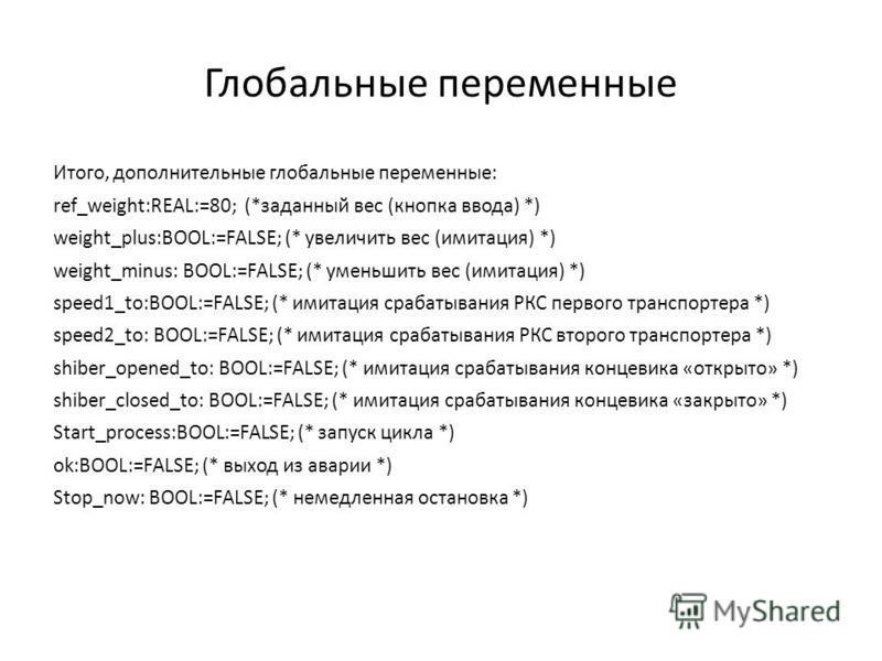 Глобальные переменные Итого, дополнительные глобальные переменные: ref_weight:REAL:=80; (*заданный вес (кнопка ввода) *) weight_plus:BOOL:=FALSE; (* увеличить вес (имитация) *) weight_minus: BOOL:=FALSE; (* уменьшить вес (имитация) *) speed1_to:BOOL: