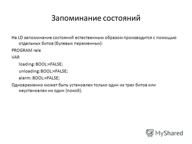 Запоминание состояний На LD запоминание состояний естественным образом производится с помощью отдельных битов (булевых переменных): PROGRAM rele VAR loading: BOOL:=FALSE; unloading: BOOL:=FALSE; alarm: BOOL:=FALSE; Одновременно может быть установлен