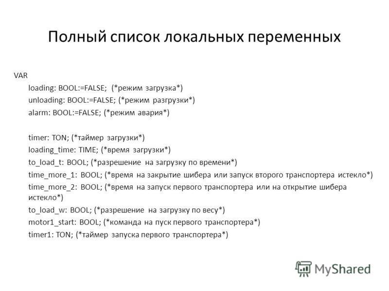 Полный список локальных переменных VAR loading: BOOL:=FALSE; (*режим загрузка*) unloading: BOOL:=FALSE; (*режим разгрузки*) alarm: BOOL:=FALSE; (*режим авария*) timer: TON; (*таймер загрузки*) loading_time: TIME; (*время загрузки*) to_load_t: BOOL; (