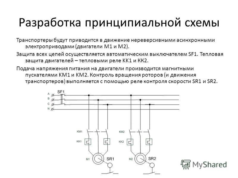 Разработка принципиальной схемы Транспортеры будут приводится в движение нереверсивными асинхронными электроприводами (двигатели M1 и M2). Защита всех цепей осуществляется автоматическим выключателем SF1. Тепловая защита двигателей – тепловыми реле K