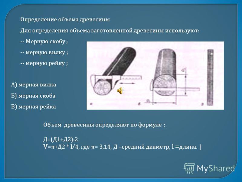 Определение объема древесины Для определения объема заготовленной древесины используют : -- Мерную скобу ; -- мерную вилку ; -- мерную рейку ; А ) мерная вилка Б ) мерная скоба В ) мерная рейка Объем древесины определяют по формуле : Д =( Д 1+ Д 2):2