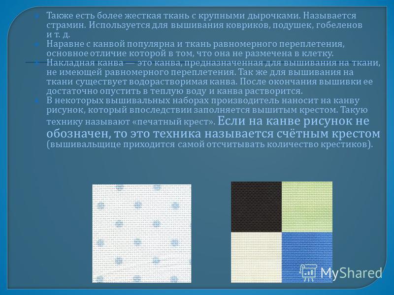 Также есть более жесткая ткань с крупными дырочками. Называется страмин. Используется для вышивания ковриков, подушек, гобеленов и т. д. Наравне с канвой популярна и ткань равномерного переплетения, основное отличие которой в том, что она не размечен