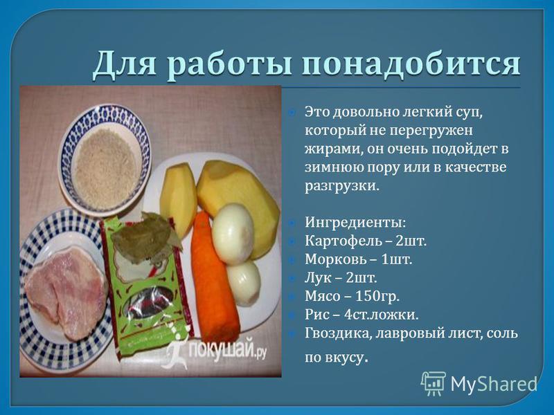 Это довольно легкий суп, который не перегружен жирами, он очень подойдет в зимнюю пору или в качестве разгрузки. Ингредиенты : Картофель – 2 шт. Морковь – 1 шт. Лук – 2 шт. Мясо – 150 гр. Рис – 4 ст. ложки. Гвоздика, лавровый лист, соль по вкусу.