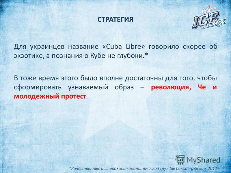 СТРАТЕГИЯ Для украинцев название «Cuba Libre» говорило скорее об экзотике, а познания о Кубе не глубоки.* В тоже время этого было вполне достаточны для того, чтобы сформировать узнаваемый образ – революция, Че и молодежный протест. *Качественные иссл