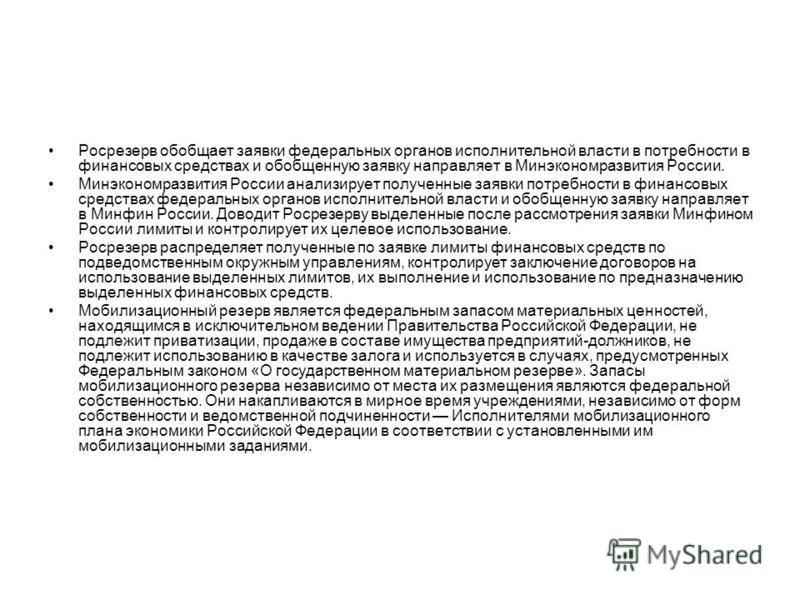 Росрезерв обобщает заявки федеральных органов исполнительной власти в потребности в финансовых средствах и обобщенную заявку направляет в Минэкономразвития России. Минэкономразвития России анализирует полученные заявки потребности в финансовых средст