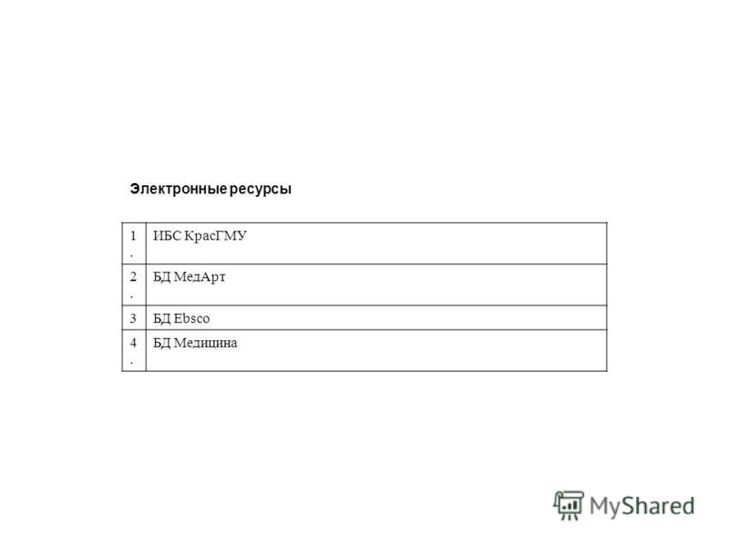 Электронные ресурсы 1.1. ИБС КрасГМУ 2.2. БД Мед Арт 3БД Ebsco 4.4. БД Медицина