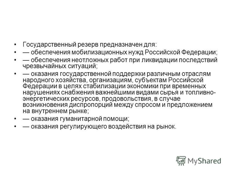 Государственный резерв предназначен для: обеспечения мобилизационных нужд Российской Федерации; обеспечения неотложных работ при ликвидации последствий чрезвычайных ситуаций; оказания государственной поддержки различным отраслям народного хозяйства,