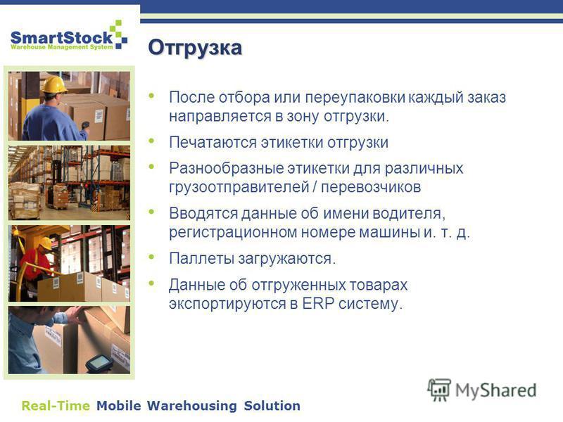 Real-Time Mobile Warehousing Solution Отгрузка После отбора или переупаковки каждый заказ направляется в зону отгрузки. Печатаются этикетки отгрузки Разнообразные этикетки для различных грузоотправителей / перевозчиков Вводятся данные об имени водите