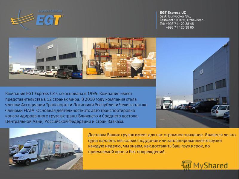 Компания EGT Express CZ s.r.o основана в 1995. Компания имеет представительства в 12 странах мира. В 2010 году компания стала членом Ассоциации Транспорта и Логистики Республики Чехия а так же членами FIATA. Основная деятельность это авто транспортир