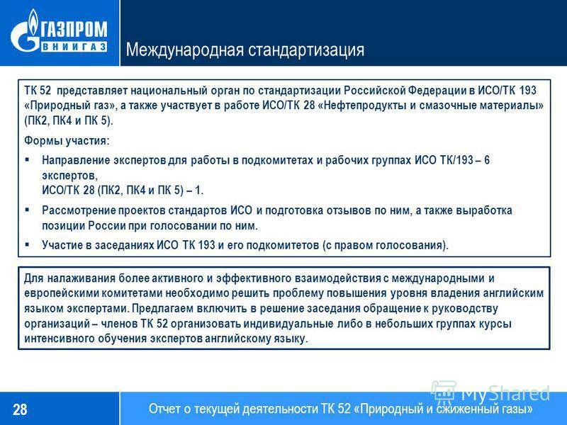 28 Отчет о текущей деятельности ТК 52 «Природный и сжиженный газы» Международная стандартизация ТК 52 представляет национальный орган по стандартизации Российской Федерации в ИСО/ТК 193 «Природный газ», а также участвует в работе ИСО/ТК 28 «Нефтепрод