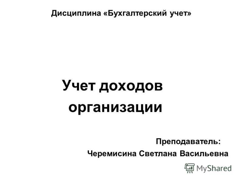 Дисциплина «Бухгалтерский учет» Учет доходов организации Преподаватель: Черемисина Светлана Васильевна