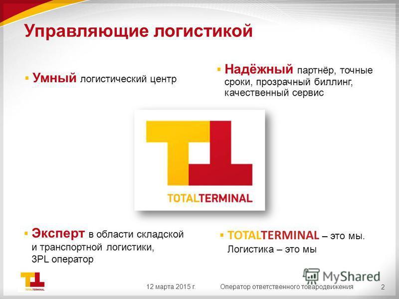 Управляющие логистикой Эксперт в области складской и транспортной логистики, 3PL оператор 2 Умный логистический центр Надёжный партнёр, точные сроки, прозрачный биллинг, качественный сервис TOTALTERMINAL – это мы. Логистика – это мы 12 марта 2015 г.О