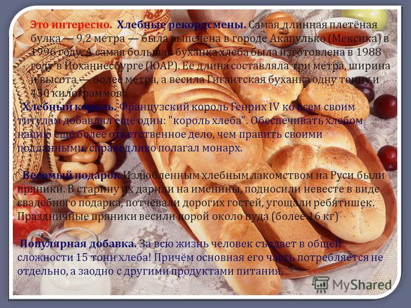 Это интересно. Хлебные рекордсмены. Самая длинная плетёная булка 9,2 метра была выпечена в городе Акапулько (Мексика) в 1996 году. А самая большая буханка хлеба была изготовлена в 1988 году в Йоханнесбурге (ЮАР). Её длина составляла три метра, ширина