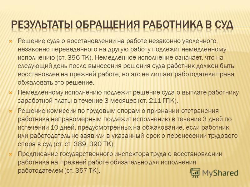 Решение суда о восстановлении на работе незаконно уволенного, незаконно переведенного на другую работу подлежит немедленному исполнению (ст. 396 ТК). Немедленное исполнение означает, что на следующий день после вынесения решения суда работник должен