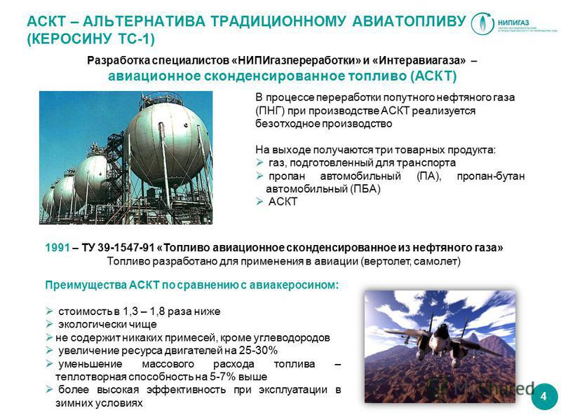 4 АСКТ – АЛЬТЕРНАТИВА ТРАДИЦИОННОМУ АВИАТОПЛИВУ (КЕРОСИНУ ТС-1) Разработка специалистов «НИПИгазпереработки» и «Интеравиагаза» – авиационное сконденсированное топливо (АСКТ) 1991 – ТУ 39-1547-91 «Топливо авиационное сконденсированное из нефтяного газ