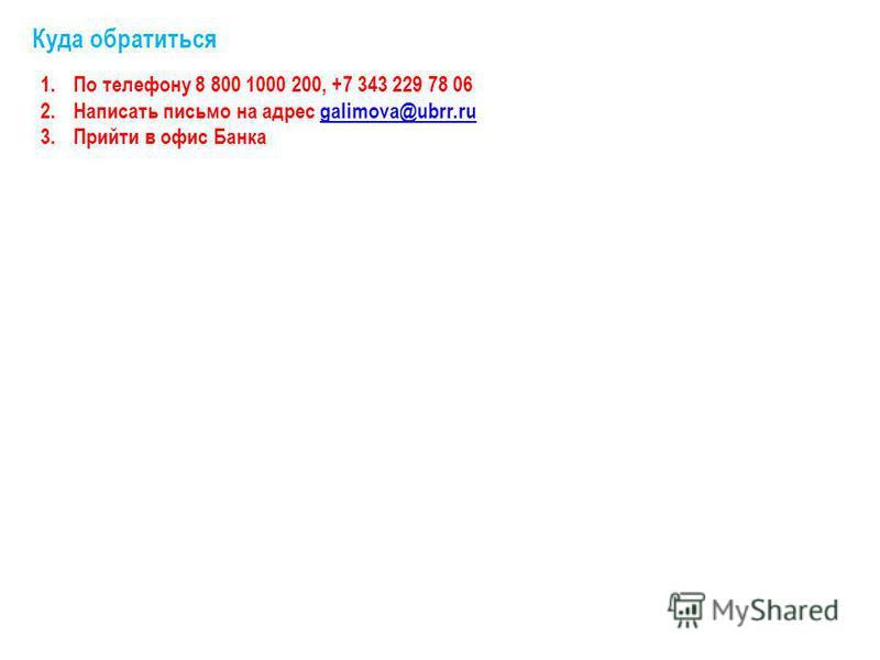 Куда обратиться 1. По телефону 8 800 1000 200, +7 343 229 78 06 2. Написать письмо на адрес galimova@ubrr.rugalimova@ubrr.ru 3. Прийти в офис Банка