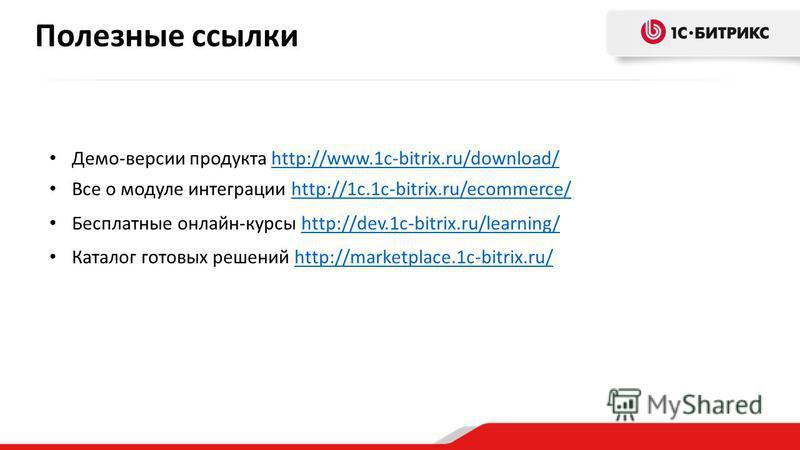 Полезные ссылки Демо-версии продукта http://www.1c-bitrix.ru/download/http://www.1c-bitrix.ru/download/ Все о модуле интеграции http://1c.1c-bitrix.ru/ecommerce/http://1c.1c-bitrix.ru/ecommerce/ Бесплатные онлайн-курсы http://dev.1c-bitrix.ru/learnin