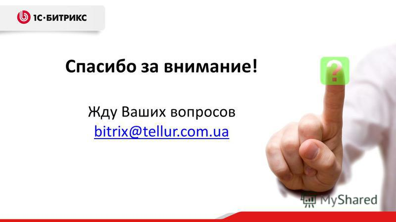 Спасибо за внимание! Жду Ваших вопросов bitrix@tellur.com.ua