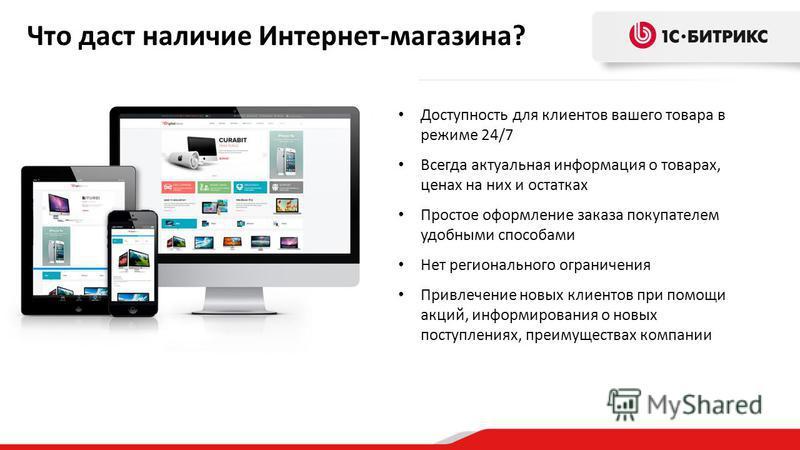 Что даст наличие Интернет-магазина? Доступность для клиентов вашего товара в режиме 24/7 Всегда актуальная информация о товарах, ценах на них и остатках Простое оформление заказа покупателем удобными способами Нет регионального ограничения Привлечени
