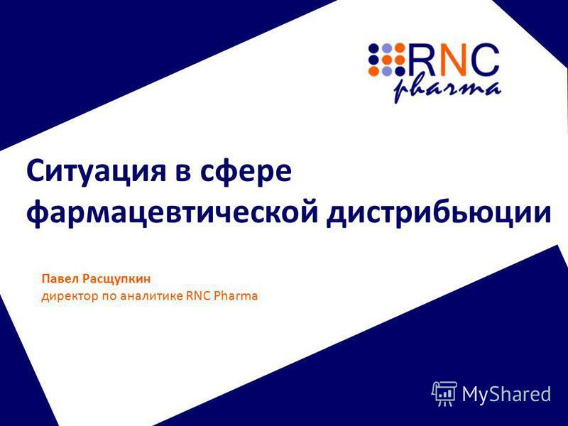 Ситуация в сфере фармацевтической дистрибьюции Павел Расщупкин директор по аналитике RNC Pharma