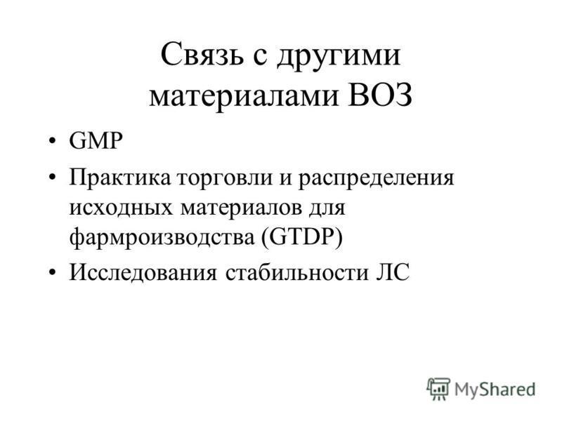 Связь с другими материалами ВОЗ GMP Практика торговли и распределения исходных материалов для фарм производства (GTDP) Исследования стабильности ЛС